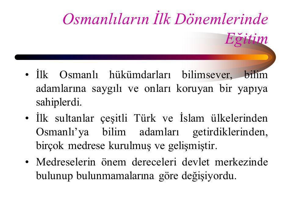 Osmanlıların İlk Dönemlerinde Eğitim •İlk Osmanlı hükümdarları bilimsever, bilim adamlarına saygılı ve onları koruyan bir yapıya sahiplerdi. •İlk sult