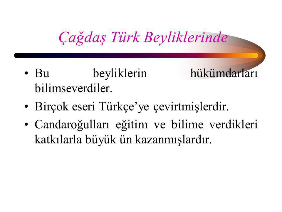 Çağdaş Türk Beyliklerinde •Bu beyliklerin hükümdarları bilimseverdiler. •Birçok eseri Türkçe'ye çevirtmişlerdir. •Candaroğulları eğitim ve bilime verd