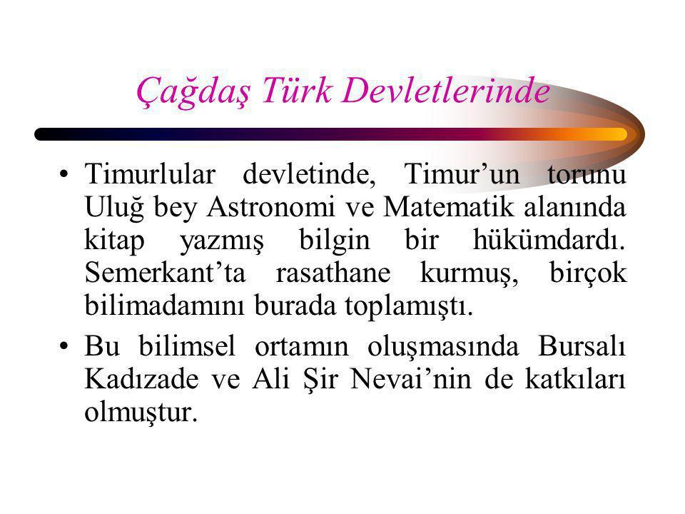 Çağdaş Türk Devletlerinde •Timurlular devletinde, Timur'un torunu Uluğ bey Astronomi ve Matematik alanında kitap yazmış bilgin bir hükümdardı. Semerka