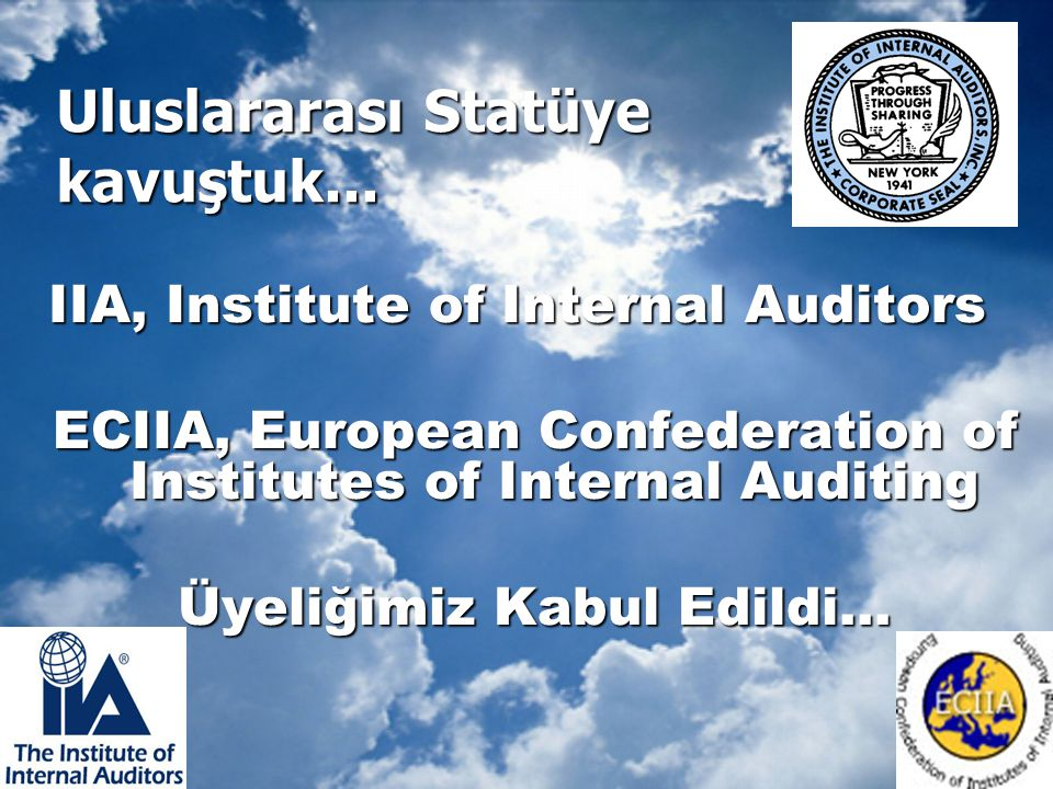 Uluslararası Statüye kavuştuk... IIA, Institute of Internal Auditors ECIIA, European Confederation of Institutes of Internal Auditing Üyeliğimiz Kabul