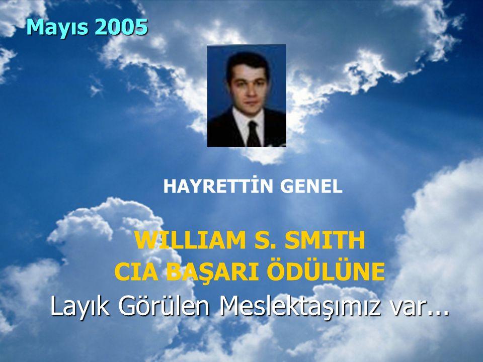 Mayıs 2005 HAYRETTİN GENEL WILLIAM S. SMITH CIA BAŞARI ÖDÜLÜNE Layık Görülen Meslektaşımız var...