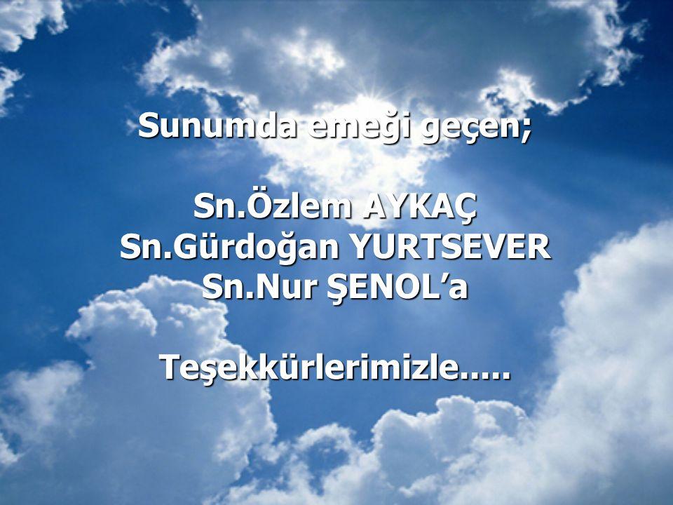 Sunumda emeği geçen; Sn.Özlem AYKAÇ Sn.Gürdoğan YURTSEVER Sn.Nur ŞENOL'a Teşekkürlerimizle.....