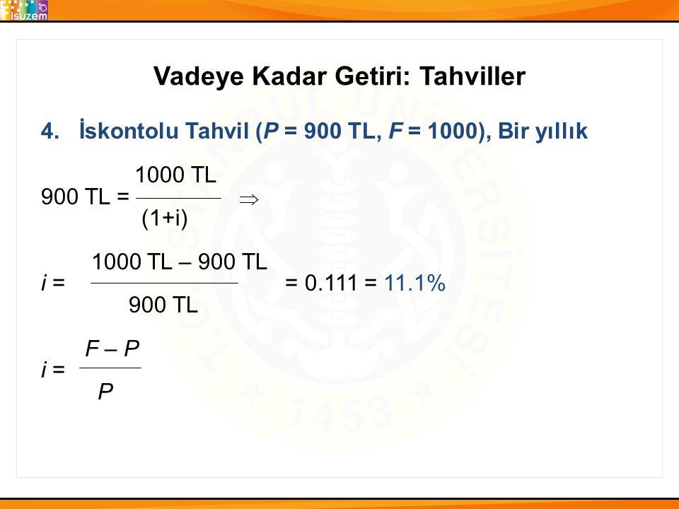 Vadeye Kadar Getiri: Tahviller 4. İskontolu Tahvil (P = 900 TL, F = 1000), Bir yıllık 1000 TL 900 TL = (1+i) 1000 TL – 900 TL i = = 0.111 = 11.1% 900