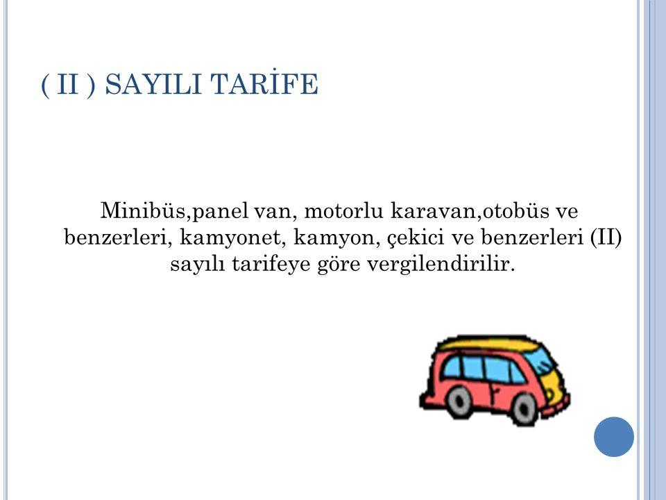 ( II ) SAYILI TARİFE Minibüs,panel van, motorlu karavan,otobüs ve benzerleri, kamyonet, kamyon, çekici ve benzerleri (II) sayılı tarifeye göre vergilendirilir.