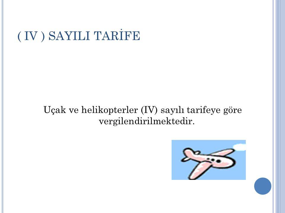 ( IV ) SAYILI TARİFE Uçak ve helikopterler (IV) sayılı tarifeye göre vergilendirilmektedir.