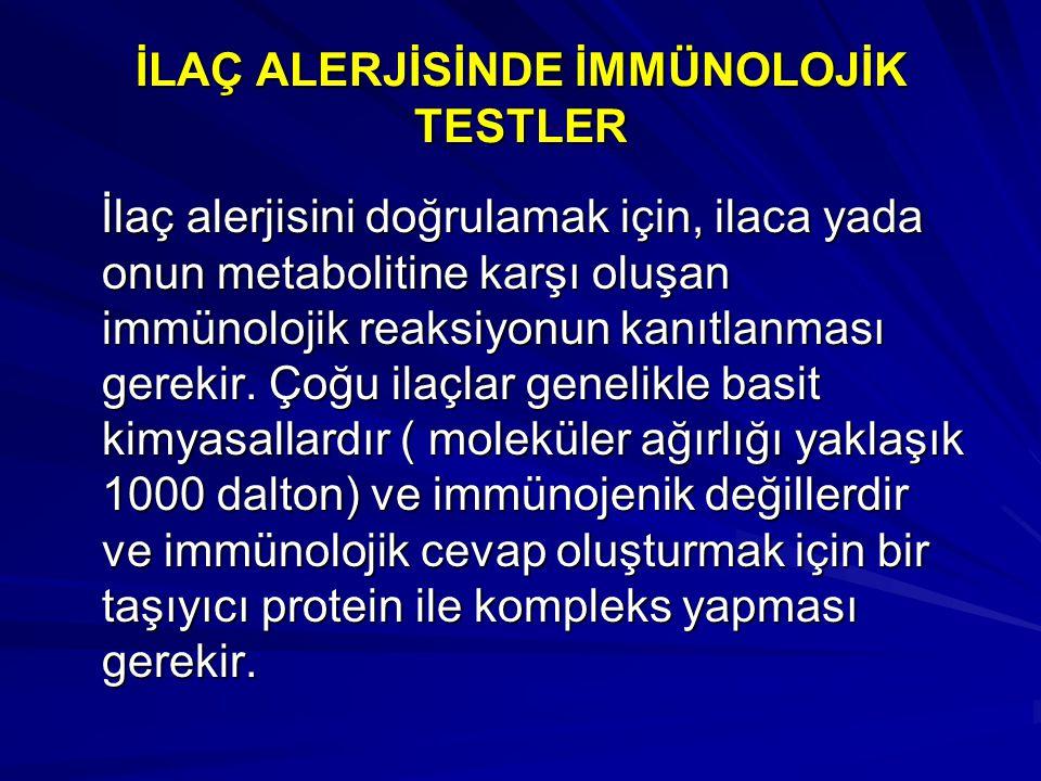 İLAÇ ALERJİSİNDE İMMÜNOLOJİK TESTLER İlaç alerjisini doğrulamak için, ilaca yada onun metabolitine karşı oluşan immünolojik reaksiyonun kanıtlanması g
