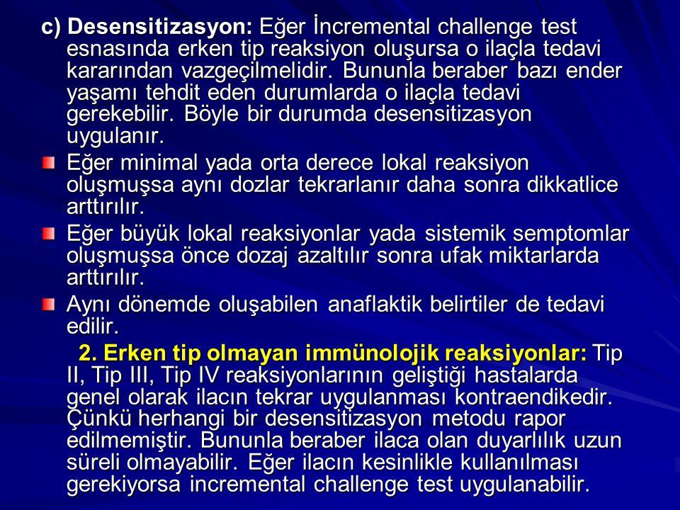 c) Desensitizasyon: Eğer İncremental challenge test esnasında erken tip reaksiyon oluşursa o ilaçla tedavi kararından vazgeçilmelidir. Bununla beraber