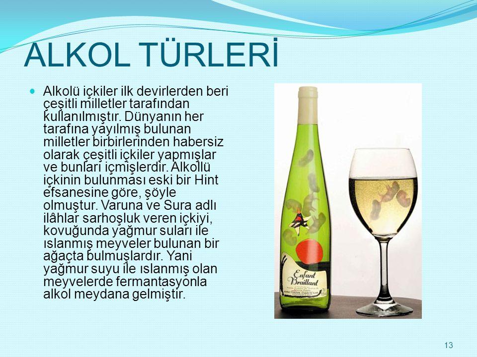 ALKOL TÜRLERİ  Alkolü içkiler ilk devirlerden beri çeşitli milletler tarafından kullanılmıştır. Dünyanın her tarafına yayılmış bulunan milletler birb