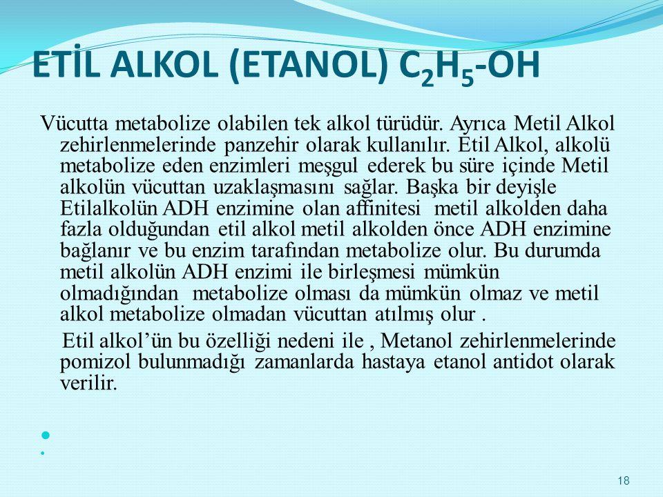 ETİL ALKOL (ETANOL) C 2 H 5 -OH Vücutta metabolize olabilen tek alkol türüdür. Ayrıca Metil Alkol zehirlenmelerinde panzehir olarak kullanılır. Etil A
