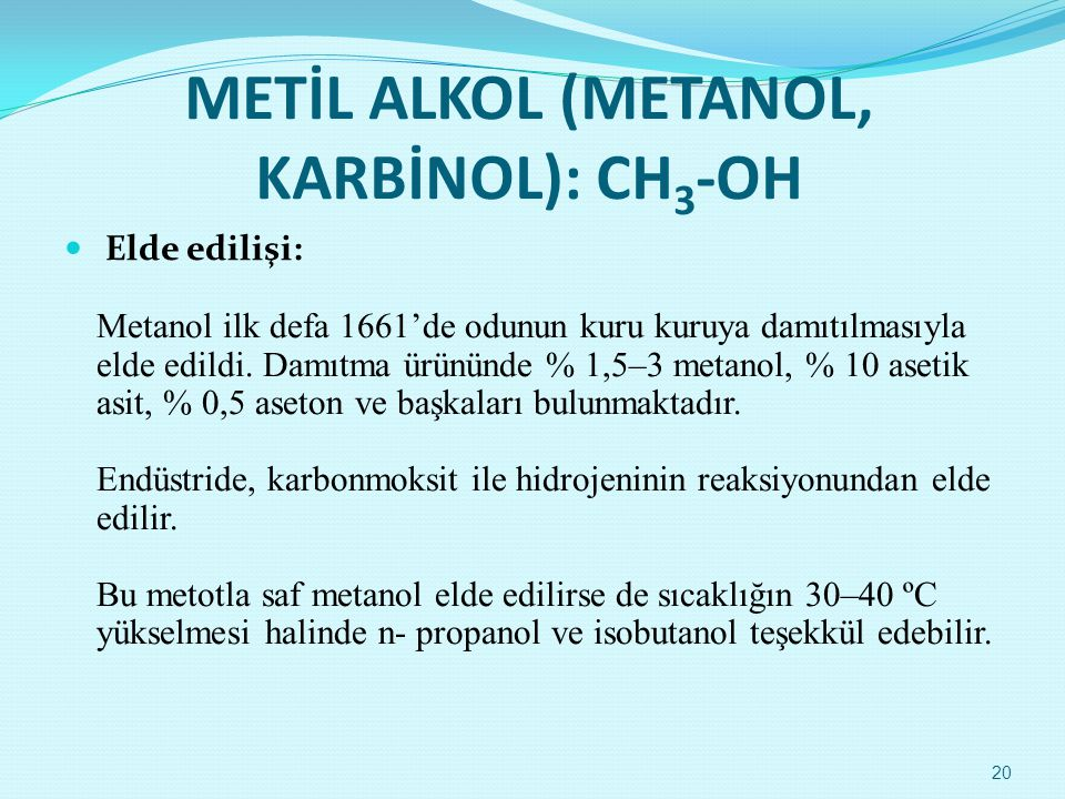 METİL ALKOL (METANOL, KARBİNOL): CH 3 -OH  Elde edilişi: Metanol ilk defa 1661'de odunun kuru kuruya damıtılmasıyla elde edildi. Damıtma ürününde % 1
