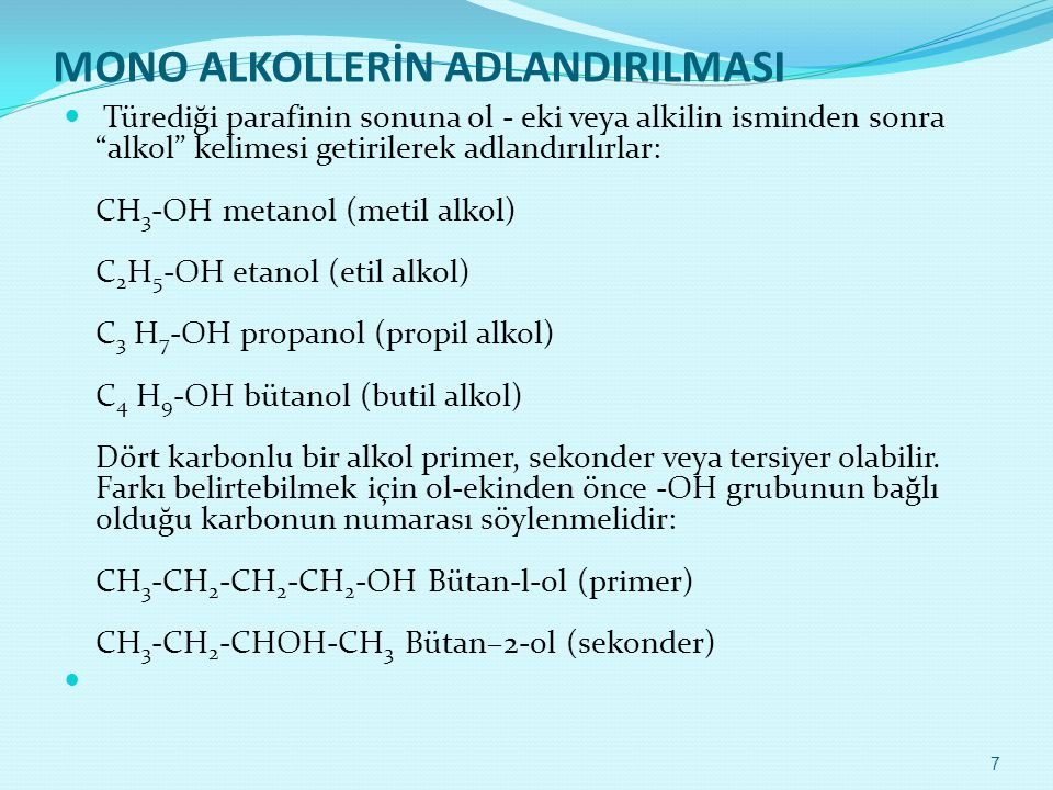 MONO ALKOLLERİN ADLANDIRILMASI  Türediği parafinin sonuna ol - eki veya alkilin isminden sonra alkol kelimesi getirilerek adlandırılırlar: CH 3 -OH metanol (metil alkol) C 2 H 5 -OH etanol (etil alkol) C 3 H 7 -OH propanol (propil alkol) C 4 H 9 -OH bütanol (butil alkol) Dört karbonlu bir alkol primer, sekonder veya tersiyer olabilir.