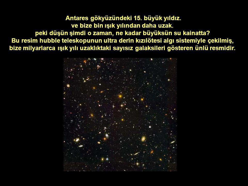 Antares gökyüzündeki 15. büyük yıldız. ve bize bin ışık yılından daha uzak. peki düşün şimdi o zaman, ne kadar büyüksün su kainatta? Bu resim hubble t