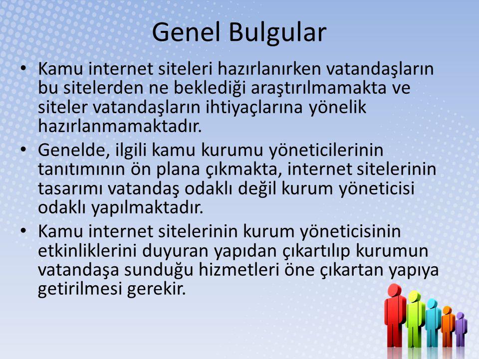 Genel Bulgular • Kamu internet siteleri hazırlanırken vatandaşların bu sitelerden ne beklediği araştırılmamakta ve siteler vatandaşların ihtiyaçlarına