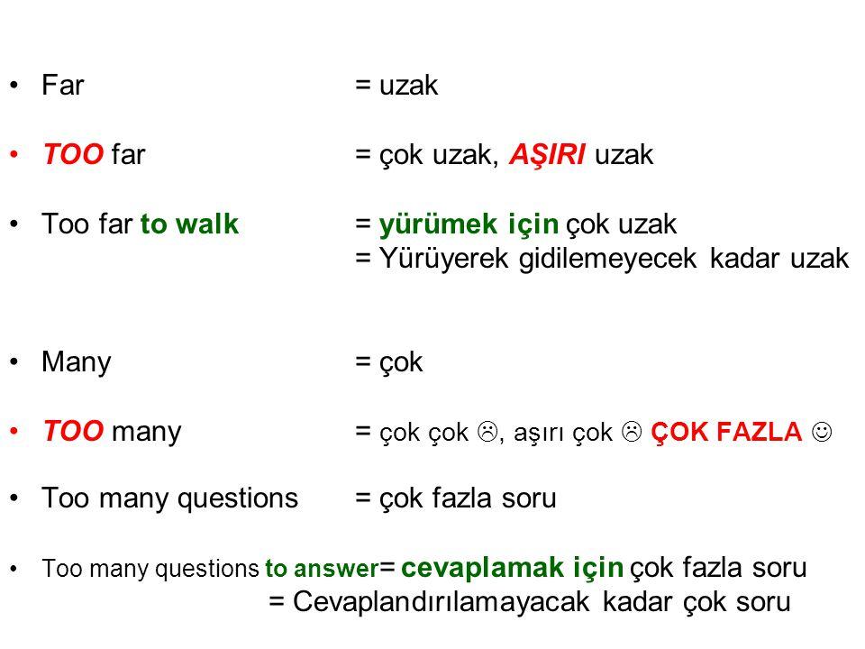 •Far= uzak •TOO far= çok uzak, AŞIRI uzak •Too far to walk= yürümek için çok uzak = Yürüyerek gidilemeyecek kadar uzak •Many= çok •TOO many= çok çok 