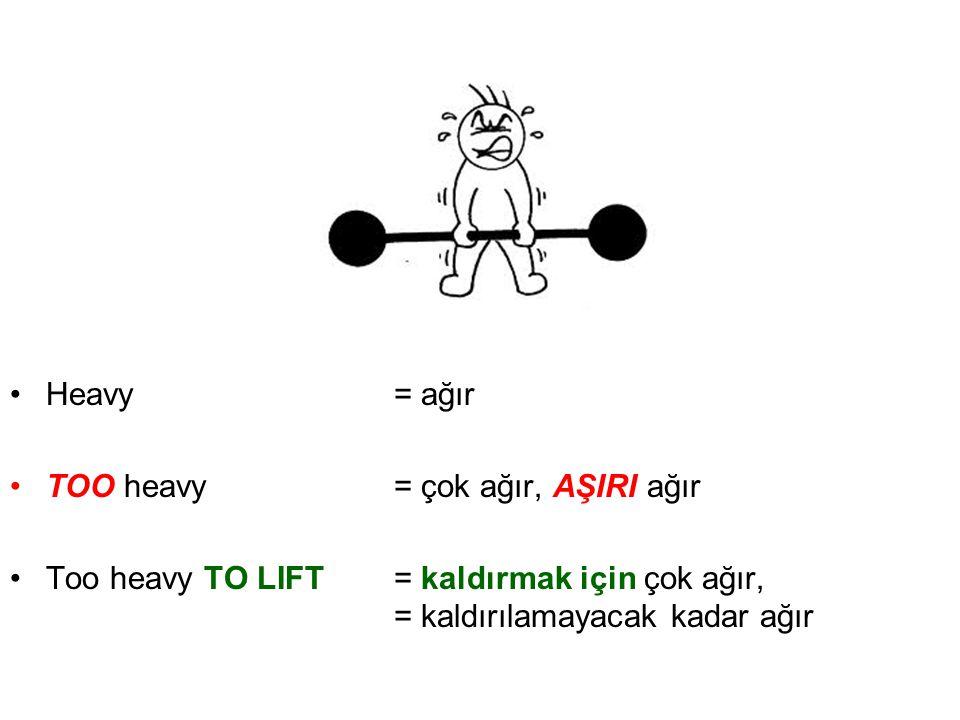 •Heavy= ağır •TOO heavy = çok ağır, AŞIRI ağır •Too heavy TO LIFT= kaldırmak için çok ağır, = kaldırılamayacak kadar ağır