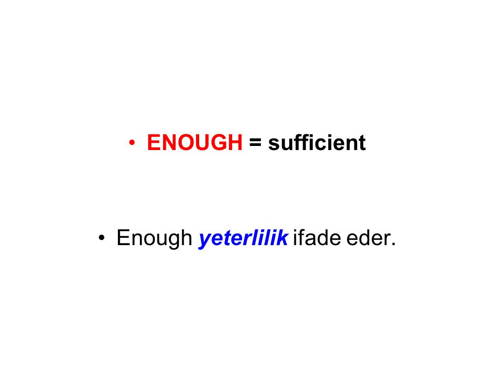 •ENOUGH = sufficient •Enough yeterlilik ifade eder.