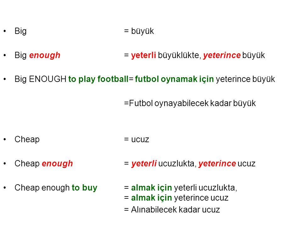 •Big= büyük •Big enough= yeterli büyüklükte, yeterince büyük •Big ENOUGH to play football= futbol oynamak için yeterince büyük =Futbol oynayabilecek k