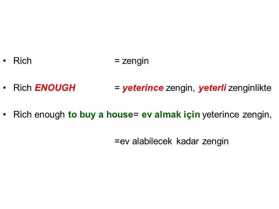•Rich= zengin •Rich ENOUGH= yeterince zengin, yeterli zenginlikte •Rich enough to buy a house= ev almak için yeterince zengin, =ev alabilecek kadar ze