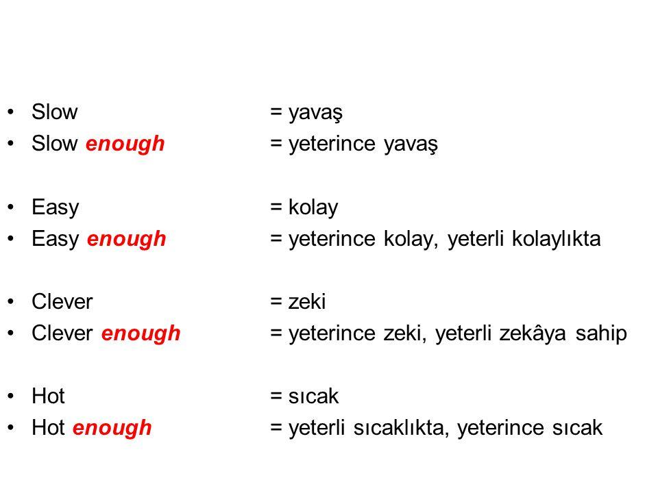 •Slow= yavaş •Slow enough= yeterince yavaş •Easy= kolay •Easy enough= yeterince kolay, yeterli kolaylıkta •Clever= zeki •Clever enough = yeterince zek