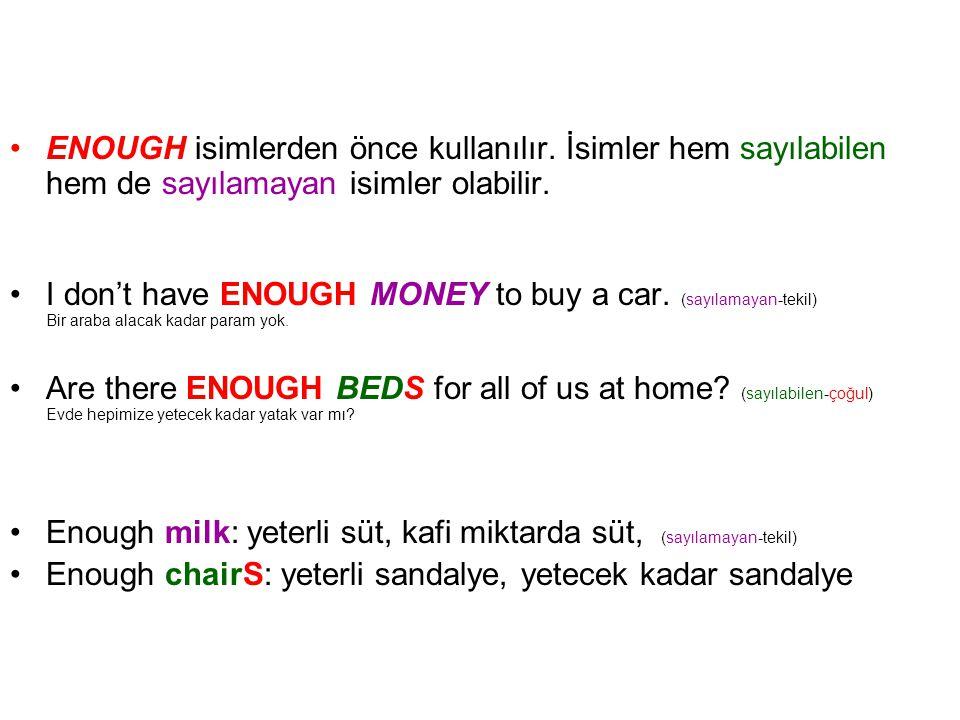 •ENOUGH isimlerden önce kullanılır. İsimler hem sayılabilen hem de sayılamayan isimler olabilir. •I don't have ENOUGH MONEY to buy a car. (sayılamayan
