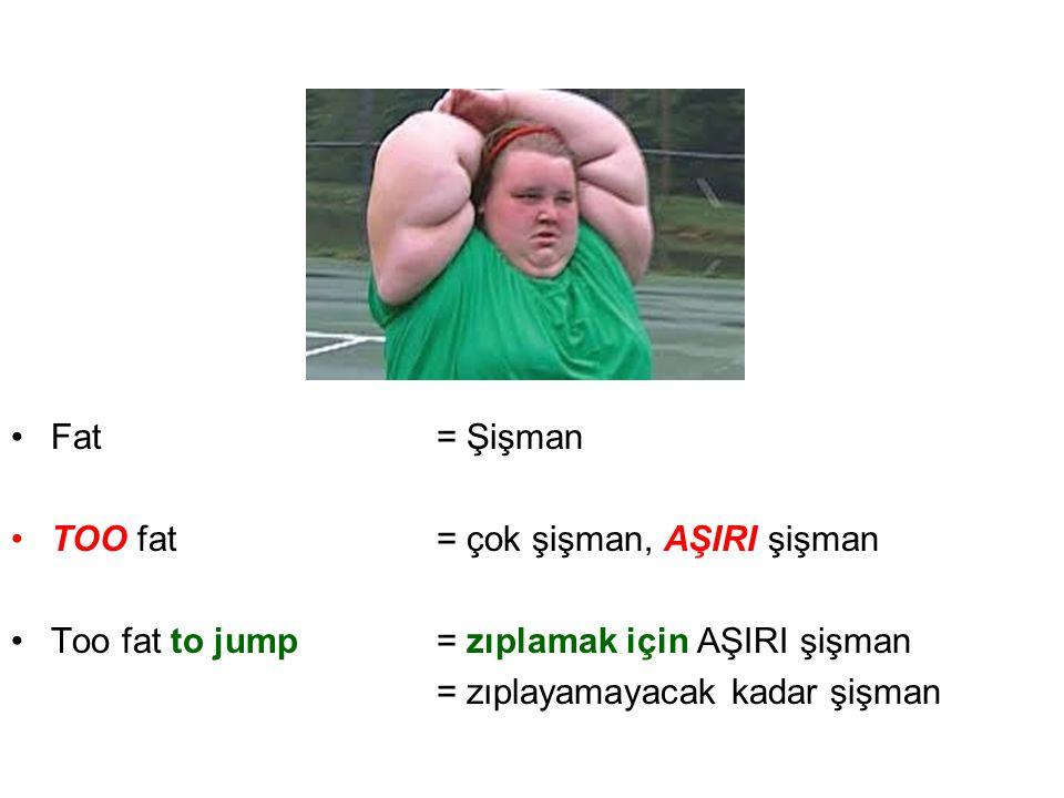 •Fat= Şişman •TOO fat= çok şişman, AŞIRI şişman •Too fat to jump= zıplamak için AŞIRI şişman = zıplayamayacak kadar şişman
