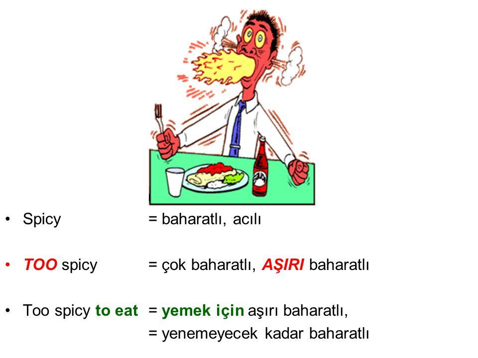 •Spicy= baharatlı, acılı •TOO spicy= çok baharatlı, AŞIRI baharatlı •Too spicy to eat= yemek için aşırı baharatlı, = yenemeyecek kadar baharatlı