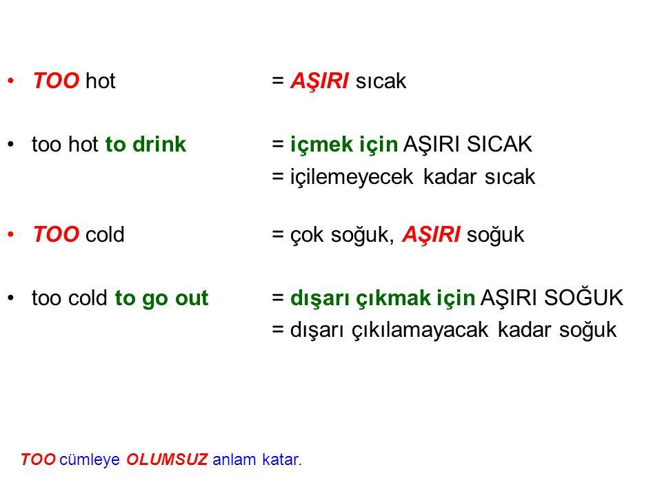 •T•TOO hot= AŞIRI sıcak •t•too hot to drink= içmek için AŞIRI SICAK = içilemeyecek kadar sıcak •T•TOO cold= çok soğuk, AŞIRI soğuk •t•too cold to go o