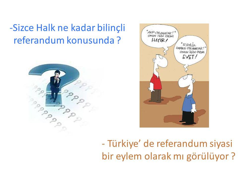 -Sizce Halk ne kadar bilinçli referandum konusunda ? - Türkiye' de referandum siyasi bir eylem olarak mı görülüyor ?