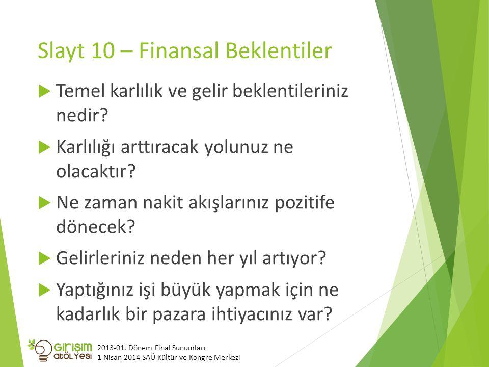 Slayt 10 – Finansal Beklentiler  Temel karlılık ve gelir beklentileriniz nedir?  Karlılığı arttıracak yolunuz ne olacaktır?  Ne zaman nakit akışlar