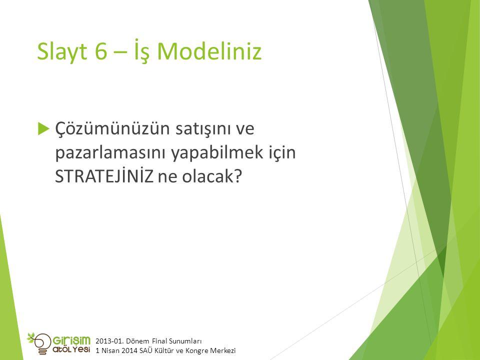 Slayt 6 – İş Modeliniz  Çözümünüzün satışını ve pazarlamasını yapabilmek için STRATEJİNİZ ne olacak? 2013-01. Dönem Final Sunumları 1 Nisan 2014 SAÜ