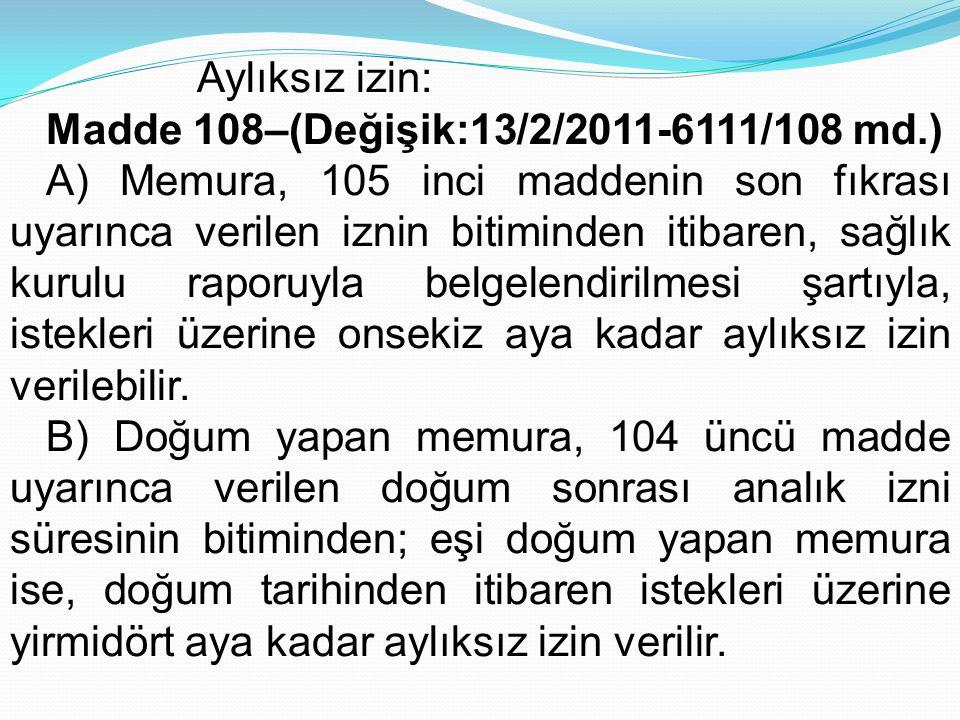 Aylıksız izin: Madde 108–(Değişik:13/2/2011-6111/108 md.) A) Memura, 105 inci maddenin son fıkrası uyarınca verilen iznin bitiminden itibaren, sağlık