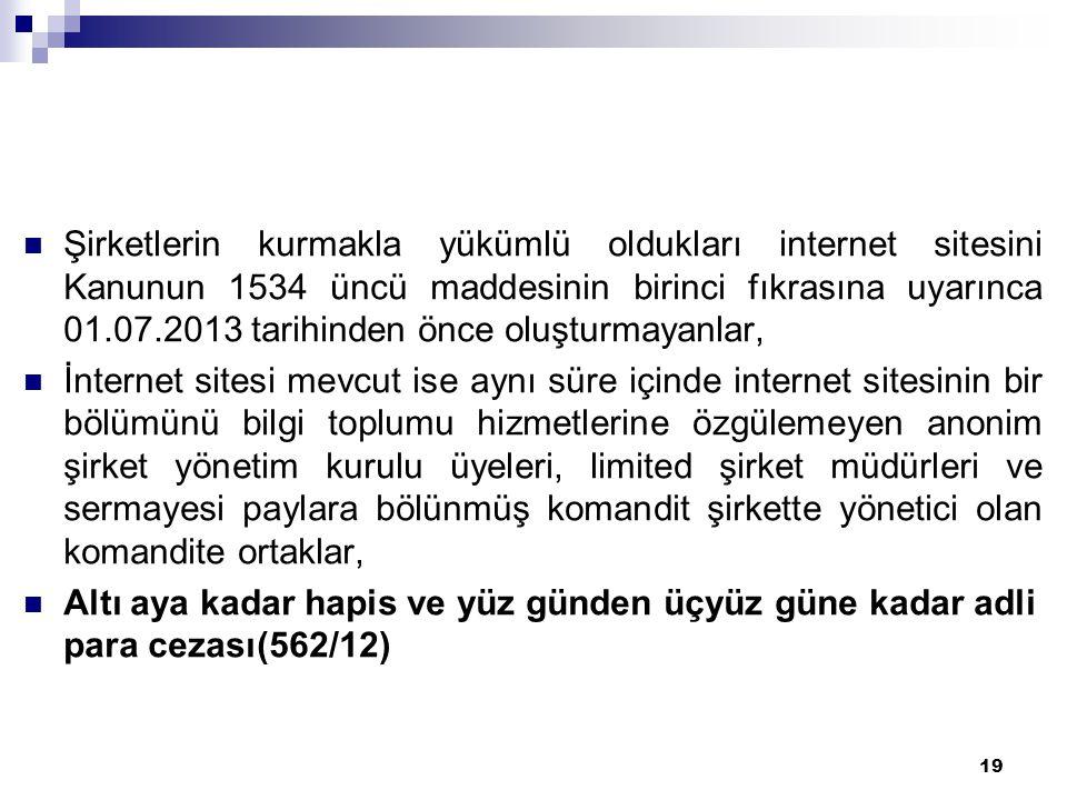 19  Şirketlerin kurmakla yükümlü oldukları internet sitesini Kanunun 1534 üncü maddesinin birinci fıkrasına uyarınca 01.07.2013 tarihinden önce oluşt
