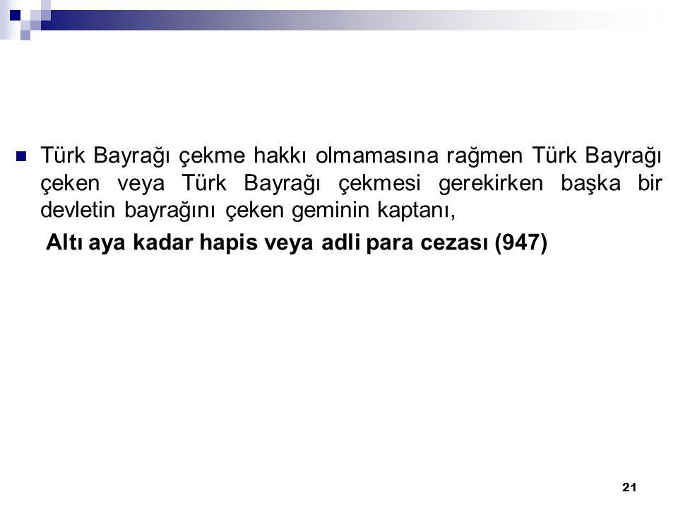 21  Türk Bayrağı çekme hakkı olmamasına rağmen Türk Bayrağı çeken veya Türk Bayrağı çekmesi gerekirken başka bir devletin bayrağını çeken geminin kaptanı, Altı aya kadar hapis veya adli para cezası (947)