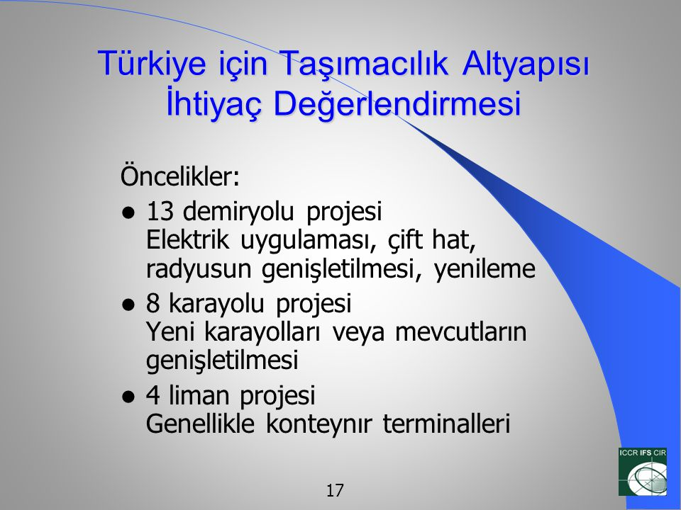 Türkiye için Taşımacılık Altyapısı İhtiyaç Değerlendirmesi Öncelikler:  13 demiryolu projesi Elektrik uygulaması, çift hat, radyusun genişletilmesi,