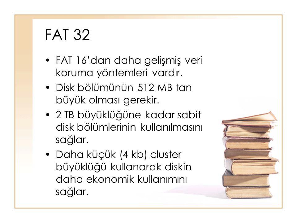 FAT 32 •FAT 16'dan daha gelişmiş veri koruma yöntemleri vardır. •Disk bölümünün 512 MB tan büyük olması gerekir. •2 TB büyüklüğüne kadar sabit disk bö