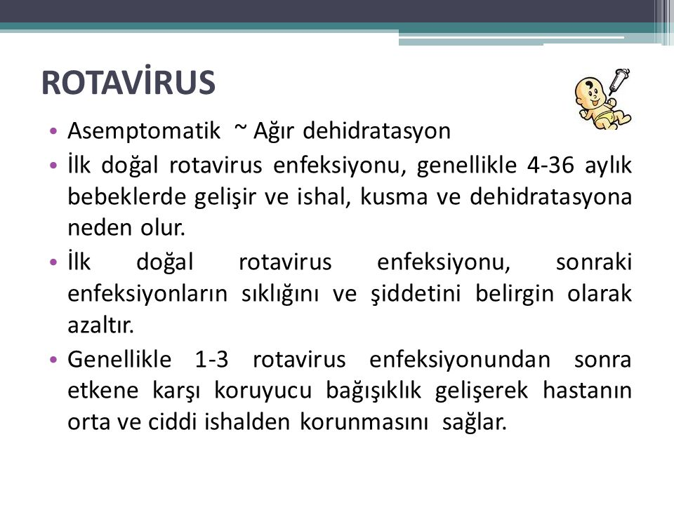 ROTAVİRUS • Asemptomatik ~ Ağır dehidratasyon • İlk doğal rotavirus enfeksiyonu, genellikle 4-36 aylık bebeklerde gelişir ve ishal, kusma ve dehidrata