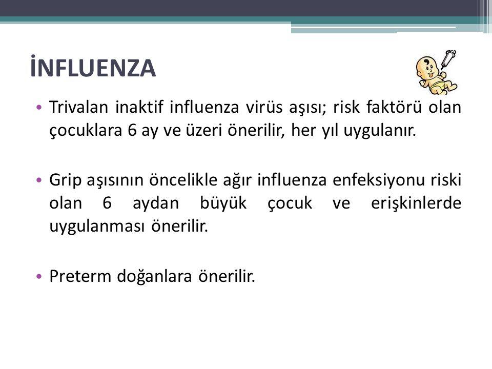 İNFLUENZA • Trivalan inaktif influenza virüs aşısı; risk faktörü olan çocuklara 6 ay ve üzeri önerilir, her yıl uygulanır. • Grip aşısının öncelikle a