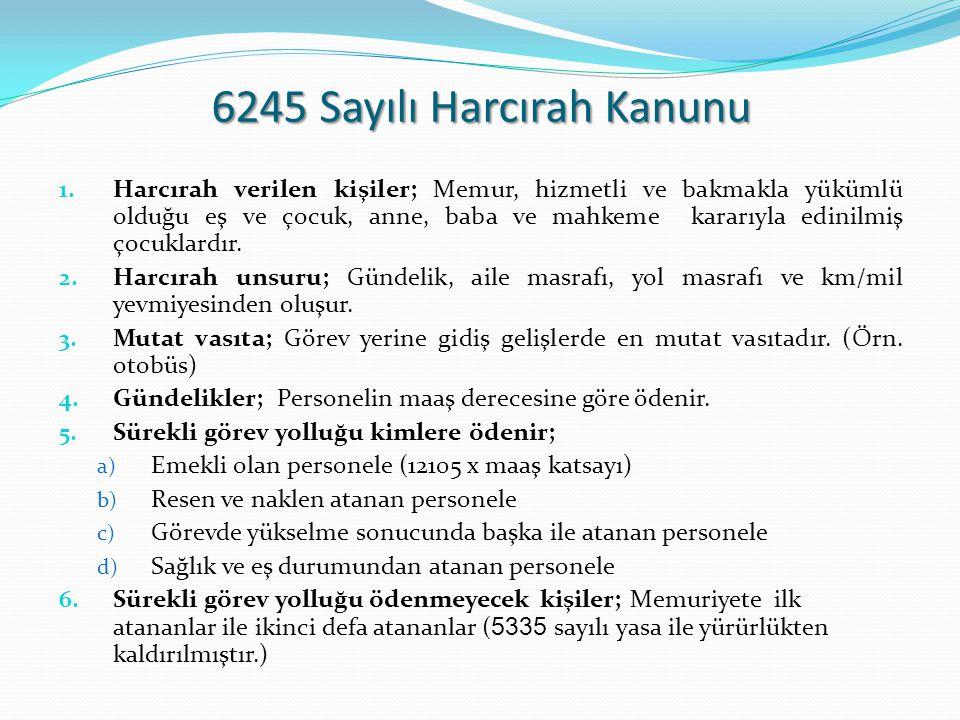 6245 Sayılı Harcırah Kanunu 1. Harcırah verilen kişiler; Memur, hizmetli ve bakmakla yükümlü olduğu eş ve çocuk, anne, baba ve mahkeme kararıyla edini