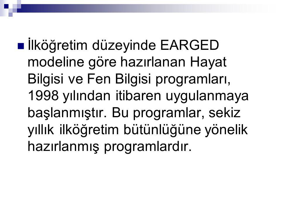  İlköğretim düzeyinde EARGED modeline göre hazırlanan Hayat Bilgisi ve Fen Bilgisi programları, 1998 yılından itibaren uygulanmaya başlanmıştır. Bu p