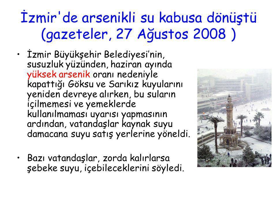 İzmir'de arsenikli su kabusa dönüştü (gazeteler, 27 Ağustos 2008 ) •İzmir Büyükşehir Belediyesi'nin, susuzluk yüzünden, haziran ayında yüksek arsenik