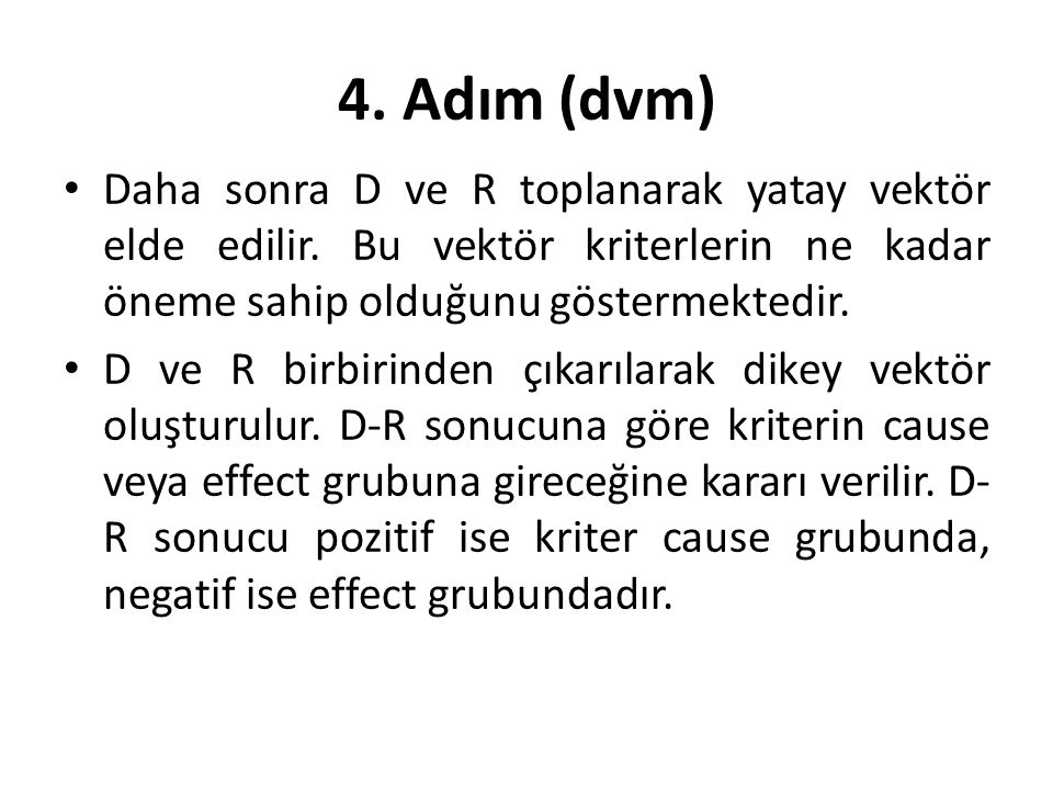 4. Adım (dvm) • Daha sonra D ve R toplanarak yatay vektör elde edilir. Bu vektör kriterlerin ne kadar öneme sahip olduğunu göstermektedir. • D ve R bi