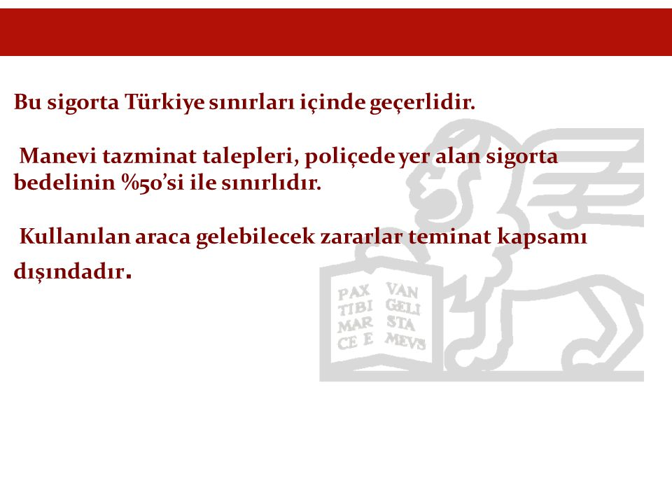 Bu sigorta Türkiye sınırları içinde geçerlidir. Manevi tazminat talepleri, poliçede yer alan sigorta bedelinin %50'si ile sınırlıdır. Kullanılan araca