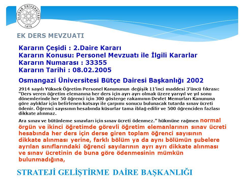 EK DERS MEVZUATI STRATEJİ GELİŞTİRME DAİRE BAŞKANLIĞI Kararın Çeşidi : 2.Daire Kararı Kararın Konusu: Personel Mevzuatı ile İlgili Kararlar Kararın Numarası : 33355 Kararın Tarihi : 08.02.2005 Osmangazi Üniversitesi Bütçe Dairesi Başkanlığı 2002 2914 sayılı Yüksek Öğretim Personel Kanununun değişik 11'inci maddesi 3'üncü fıkrası: Ders veren öğretim elemanına her ders için ayrı ayrı olmak üzere yarıyıl ve yıl sonu dönemlerinde her 50 öğrenci için 300 gösterge rakamının Devlet Memurları Kanununa göre aylıklar için belirlenen katsayı ile çarpımı sonucu bulunacak tutarda sınav ücreti ödenir.