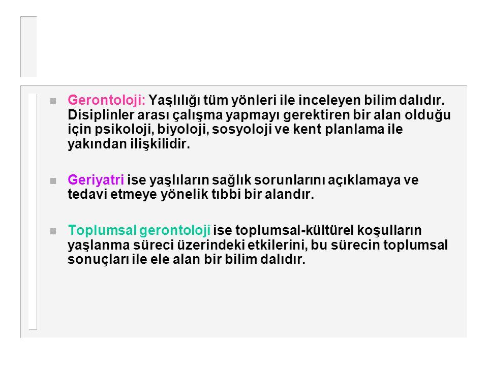 n Gerontoloji: Yaşlılığı tüm yönleri ile inceleyen bilim dalıdır. Disiplinler arası çalışma yapmayı gerektiren bir alan olduğu için psikoloji, biyoloj