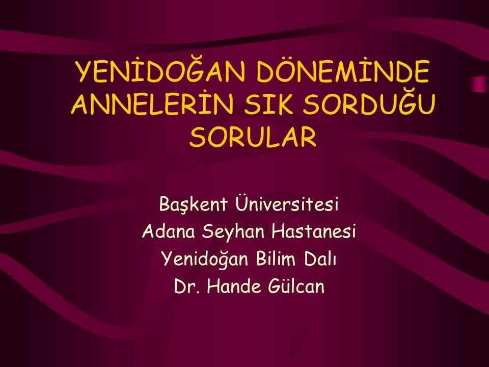 YENİDOĞAN DÖNEMİNDE ANNELERİN SIK SORDUĞU SORULAR Başkent Üniversitesi Adana Seyhan Hastanesi Yenidoğan Bilim Dalı Dr. Hande Gülcan