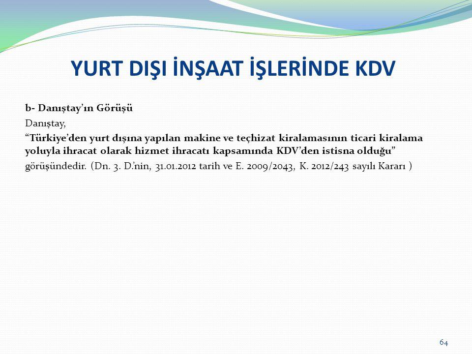 YURT DIŞI İNŞAAT İŞLERİNDE KDV b- Danıştay'ın Görüşü Danıştay, Türkiye'den yurt dışına yapılan makine ve teçhizat kiralamasının ticari kiralama yoluyla ihracat olarak hizmet ihracatı kapsamında KDV'den istisna olduğu görüşündedir.