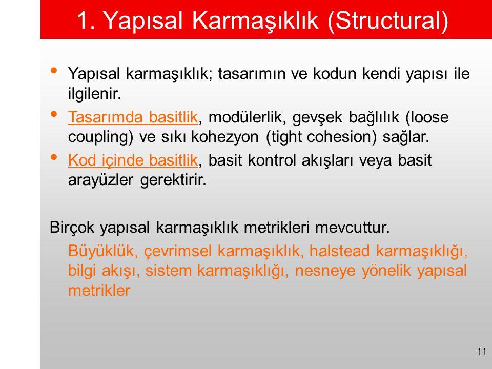 11 1. Yapısal Karmaşıklık (Structural) • Yapısal karmaşıklık; tasarımın ve kodun kendi yapısı ile ilgilenir. • Tasarımda basitlik, modülerlik, gevşek
