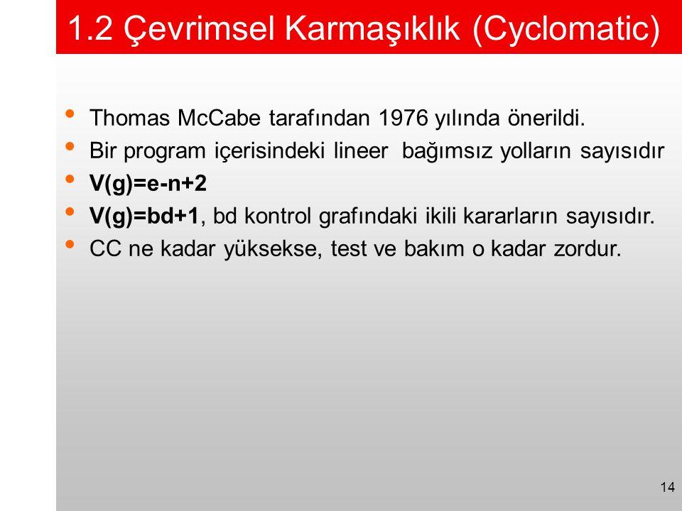 14 1.2 Çevrimsel Karmaşıklık (Cyclomatic) • Thomas McCabe tarafından 1976 yılında önerildi. • Bir program içerisindeki lineer bağımsız yolların sayısı