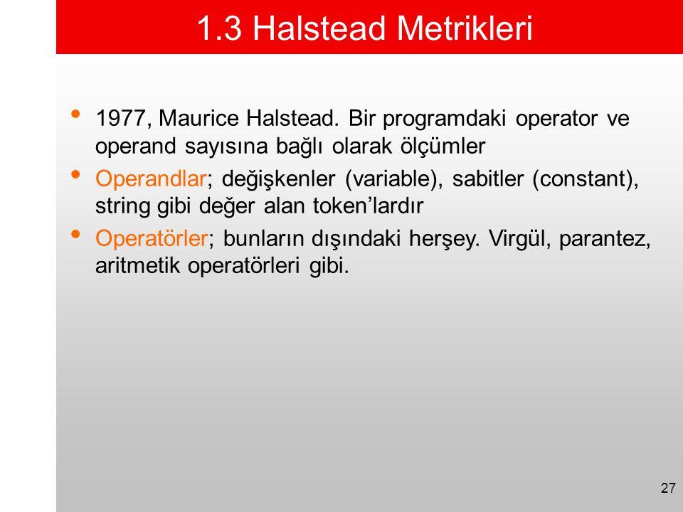 27 1.3 Halstead Metrikleri • 1977, Maurice Halstead. Bir programdaki operator ve operand sayısına bağlı olarak ölçümler • Operandlar; değişkenler (var