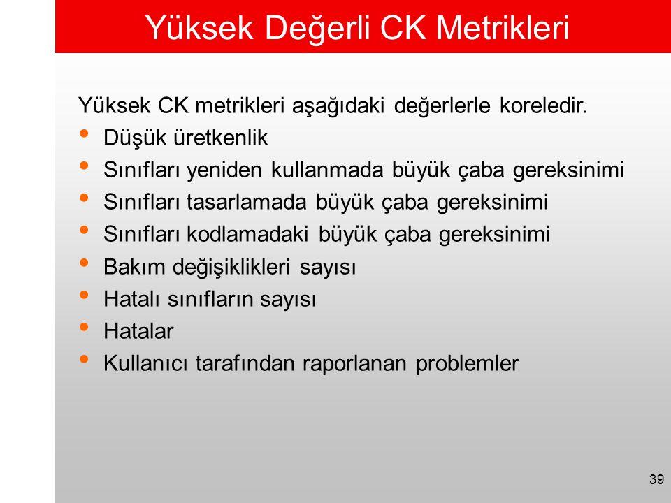 39 Yüksek Değerli CK Metrikleri Yüksek CK metrikleri aşağıdaki değerlerle koreledir. • Düşük üretkenlik • Sınıfları yeniden kullanmada büyük çaba gere